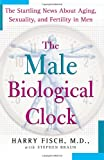 The Male Biological Clock: The Startling News About Aging, Sexuality, and Fer