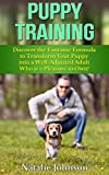 Puppy Training: Discover the Fantastic Formula to Transform Your Puppy into a Well-Adjusted Adult Who is a Pleasure to Own!