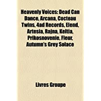 Heavenly Voices: Dead Can Dance, Arcana, Cocteau Twins, 4ad Records, Elend, Artesia, Rajna, Keltia, Prikosnovnie...