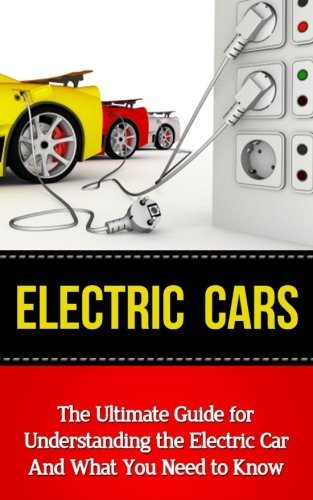 Electric Cars: The Ultimate Guide for Understanding the Electric Car And What You Need to Know (Beginner's Introductory Guide, Tesla Model S, Nissan Leaf, Chevrolet Volt, i-MiEV, Smart Car)