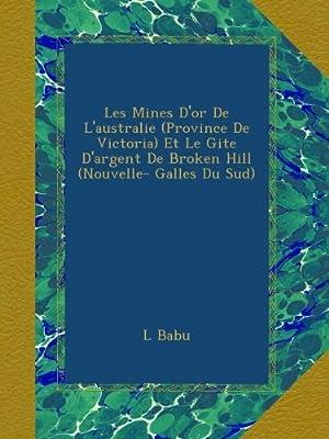 Les Mines D'or De L'australie (Province De Victoria) Et Le Gite D'argent De Broken Hill (Nouvelle- Galles Du Sud) de L Babu