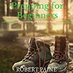 Prepping for Beginners: A Collection of 4 Survival Books | Robert Paine