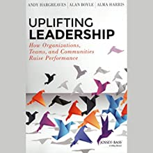 Uplifting Leadership: How Organizations, Teams, and Communities Raise Performance (       UNABRIDGED) by Andy Hargreaves, Alan Boyle, Alma Harris Narrated by Joanna Daniel