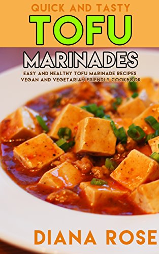 Quick and Tasty Tofu Marinades: Easy and Healthy Tofu Marinade Recipes Vegan and Vegetarian Friendly Cookbook by Diana Rose