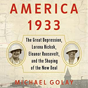 America 1933: The Great Depression, Lorena Hickok, Elanor Roosevelt, and the Shaping of the New Deal | [Michael Golay]