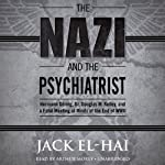 The Nazi and the Psychiatrist: Hermann Göring, Dr. Douglas M. Kelley, and a Fatal Meeting of Minds at the End of WWII | Jack El-Hai