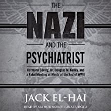 The Nazi and the Psychiatrist: Hermann Göring, Dr. Douglas M. Kelley, and a Fatal Meeting of Minds at the End of WWII Audiobook by Jack El-Hai Narrated by Arthur Morey