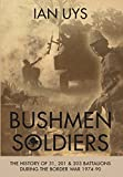 Bushmen Soldiers: The History of 31, 201 and 203 Battalions During the Border War 1974-90