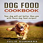 Dog Food Cookbook: Your Dog Will Eat Better Than You! | Julie Summers