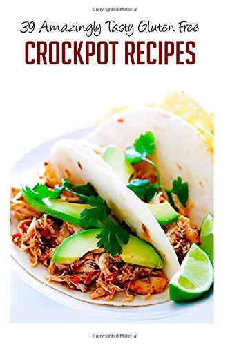 39 Amazingly Tasty Gluten Free Crockpot Recipes (Crockpot Recipes, Slow Cooker Recipes, Crockpot Cookbook, Crockpot Cooking, Gluten Free Slow Cooker, Gluten Free Recipes) (Volume 6)