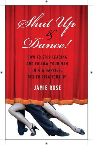 Shut Up and Dance!: The Joy of Letting Go of the Lead—On the Dance Floor and Off