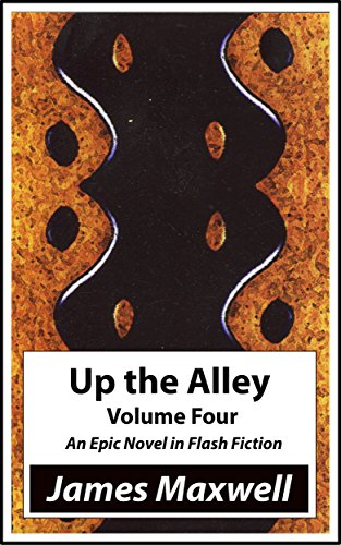 James Maxwell - Up the Alley, Volume Four: An epic novel in Flash Fiction