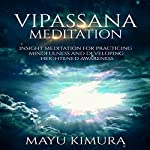 Vipassana Meditation: Insight Meditation for Practicing Mindfulness and Developing Heightened Awareness | Mayu Kimura