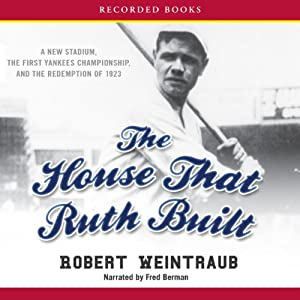 The House That Ruth Built: A New Stadium, the First Yankees Championship, and the Redemption of 1923 | [Robert Weintraub]