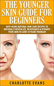 The Younger Skin Guide for Beginners: Anti-Aging Natural Skin Care Recipes to Naturally Revitalize, Rejuvenate & Hydrate Your Skin to Look 10 Years Younger: ... plan, anti-aging manual, anti-aging skin)