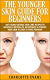 Skin Care: Younger Skin Guide for Beginners - Anti-Aging Natural Skin Care Recipes to Naturally Revitalize, Rejuvenate & Hydrate Your Skin to Look 10 Years ... beauty recipes, anti aging, clear skin)