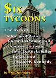 Six Tycoons: The lives of John Jacoob Astor, Cornelius Vanderbilt, Andrew Carnegie, John D. Rockefeller, Henry Ford and Joseph P. Kennedy