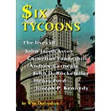 Six Tycoons: The lives of John Jacoob Astor, Cornelius Vanderbilt, Andrew Carnegie, John D. Rockefeller, Henry Ford and Joseph P. Kennedyby Wyn Derbyshire