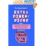 The Visual Guide To Extra Dimensions: Visualizing The Fourth Dimension, Higher-Dimensional Polytopes, And Curved...