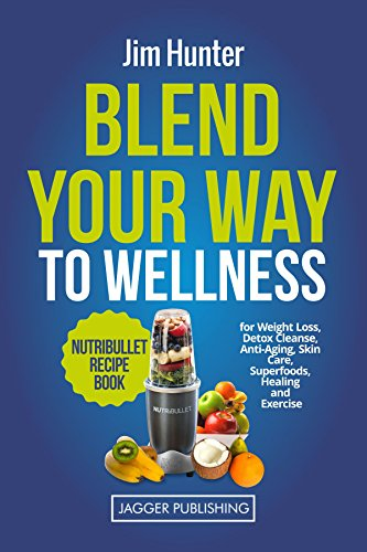 Blend Your Way to Wellness: Nutribullet Recipe Book for Weight Loss, Detox Cleanse, Anti-Aging, Skin Care, Superfoods, Healing and Exercise (Nutribullet ... Juicing, Weight Loss, Cookbook, Smoothies) by Jim Hunter