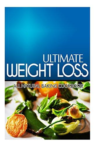 Ultimate Weight Loss - All Natural Baking Cookbook: Ultimate Weight Loss Cookbook by Ultimate Weight Loss