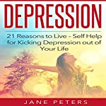 Depression: 21 Reasons to Live: Self Help for Kicking Depression Out of Your Life | Jane Peters
