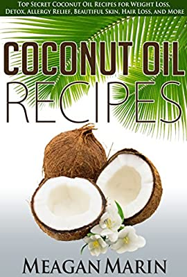 COCONUT OIL Recipes: Top Secret Coconut Oil Recipes for Weight Loss, Detox, Allergy Relief, Beautiful Skin, Hair Loss, and More (Coconut Oil - The Revolutionary ... to Use this Miraculous Oil to Your Benefit)