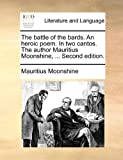 The battle of the bards. An heroic poem. In two cantos. The author Mauritius Moonshine, ... Second edition.