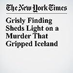 Grisly Finding Sheds Light on a Murder That Gripped Iceland | Dan Bilefsky,Egill Bjarnason