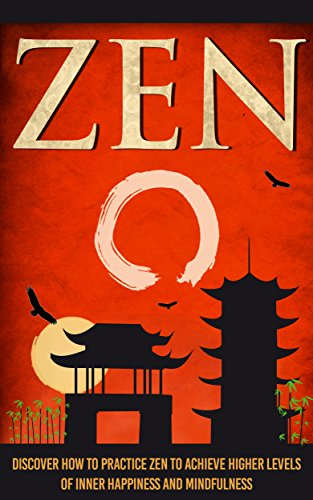 Zen -  Discover How To Practice Zen To Achieve Higher Levels Of Inner Happiness And Mindfulness (zen buddhism, zen habits , zen meditation , zen , mindful ... meditation, yoga, tai chi, qi gong Book 1)