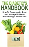 Diabetes: The Diabetics Handbook - How To Successfully Treat And Manage Diabetes While Living a Normal Life (Diabetes, Blood Sugar, Diabetes Mellitus, Diabetes Cure, Diabetes Diet)
