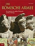 Die Römische Armee: Die Legionen der antiken Weltmacht und ihre Feldzüge