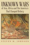 Unknown Wars of Asia, Africa and The Americas That Changed History: Unknown Wars of Asia, Africa, and the Americas That Changed History
