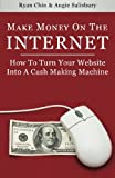 Make Money On The Internet: How To Turn Your Website Into A Cash-Making Machine