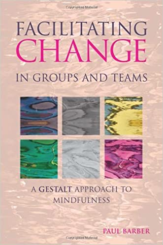 Facilitating Change in Groups and Teams: A Gestalt Approach to Mindfulness written by Paul Barber