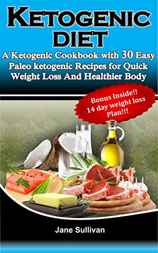 KETOGENIC DIET: A Ketogenic Cookbook with 30 Easy Paleo Ketogenic Recipes For Quick Weight Loss And a Healthier Body by Jane Sullivan