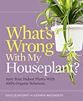 What's wrong with my houseplant? : save your indoor plants with 100% organic solutions
