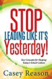 img - for Stop Leading Like It's Yesterday!: Key Concepts for Shaping Today's School Culture book / textbook / text book