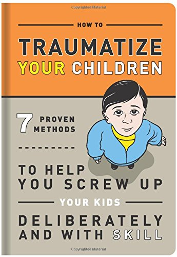 How to Traumatize Your Children: 7 Proven Methods to Help You Screw Up Your Kids Deliberately and with Skill Paperback  by Knock Knock (Compiler), Bradley R. Hughes (Illustrator)