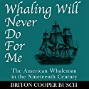 Whaling Will Never Do for Me: The American Whaleman in the Nineteenth Century Audiobook by Briton Cooper Busch Narrated by Robert Rossmann