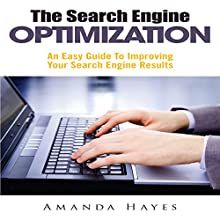 The Search Engine Optimization: An Easy Guide To Improving Your Search Engine Results (       UNABRIDGED) by Amanda Hayes Narrated by Adam Leary