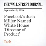 Facebook's Josh Miller Named White House 'Director of Product' | Cat Zakrzewski