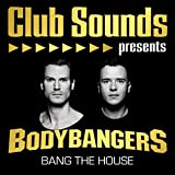 Club Sounds presents Bodybangers - Bang the House [Explicit]
