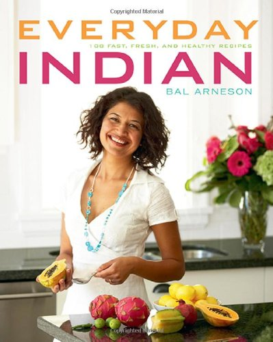 Everyday Indian: 100 Fast, Fresh and Healthy Recipes by Bal Arneson