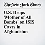 U.S. Drops 'Mother of All Bombs' on ISIS Caves in Afghanistan | Helene Cooper