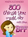 300 Things You Must Do with Your BFF (Including 50 Sleepover Ideas!) ((Best Friends Forever) Book 1)