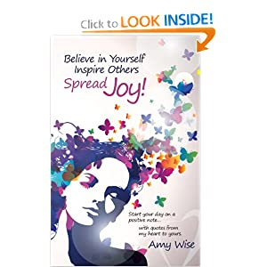 Believe in Yourself ~ Inspire Others ~ Spread Joy!: Start your day on a positive note...with quotes from my heart to yours. (Volume 1) e-book
