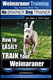"Weimaraner Training | Dog Training with the No BRAINER Dog TRAINER ""We Make it THAT Easy"": How to EASILY TRAIN Your Weimaraner (Volume 1)"