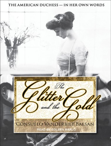 Consuelo Vanderbilt Balsan - The Glitter and the Gold: The American Duchess---In Her Own Words