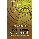 Never Seen, Only Heard: The Impact of Radio 1930-1945 ~ Alex McKnight